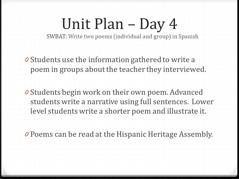 Unit Plan – Day 4 SWBAT: Write two poems (individual and group) in Spanish 0 Students use the information gathered to write a poem in groups about the teacher they interviewed.