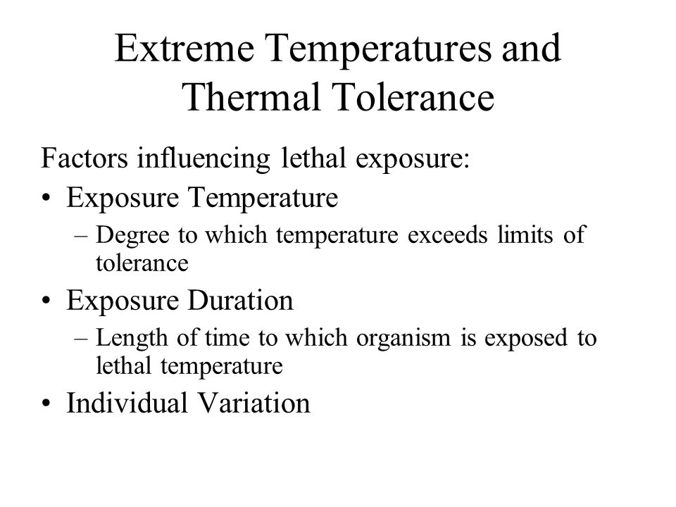 Extreme Temperatures and Thermal Tolerance All organism have a range of tolerable body temperatures –Homeothermic endotherms – narrow range –Poikiloth