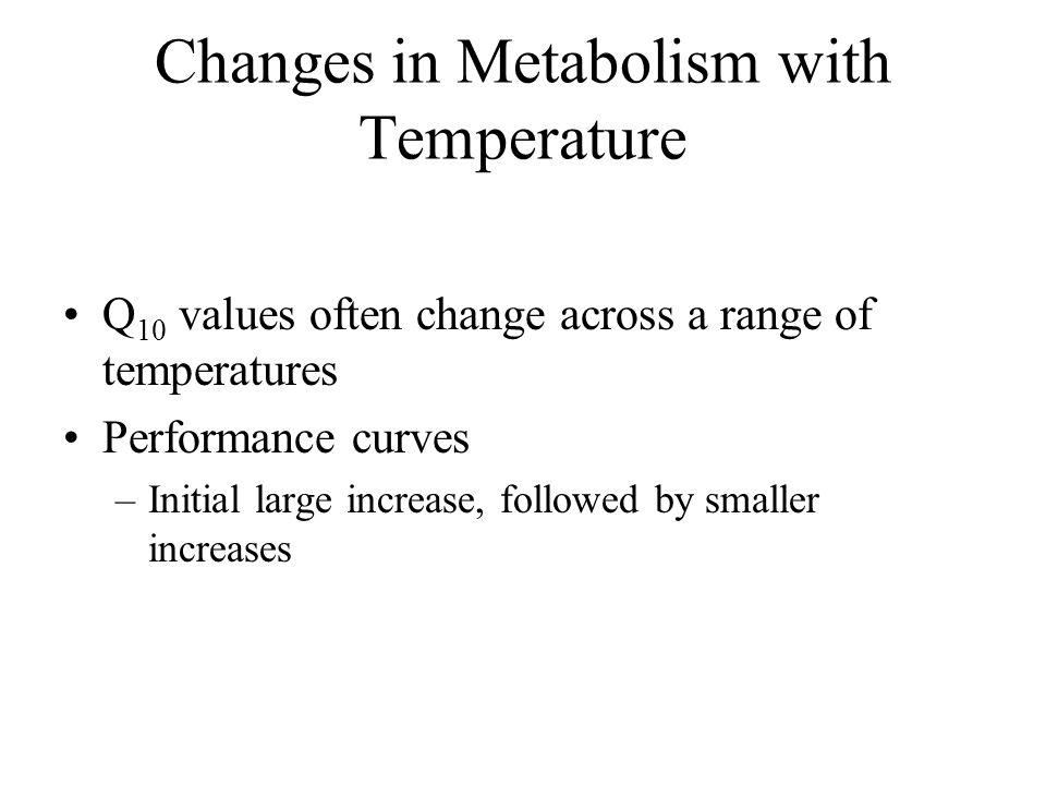 Changes in Metabolism with Body Temperature Temperature Coefficient (Q 10 ) – factorial increase in a rate with a 10 °C increase in temperature Q 10 = (R 2 /R 1 ) 10/T 2 -T 1 –R 2 and R 1 reaction rates at temperatures T 2 and T 1 respectively –If T 2 and T 1 differ by 10 °C, Q 10 = (R 2 /R 1 ) –Typical Q 10 values for biological rates (metabolic rate, etc) range from 2 to 3 (doubling or tripling of rate)