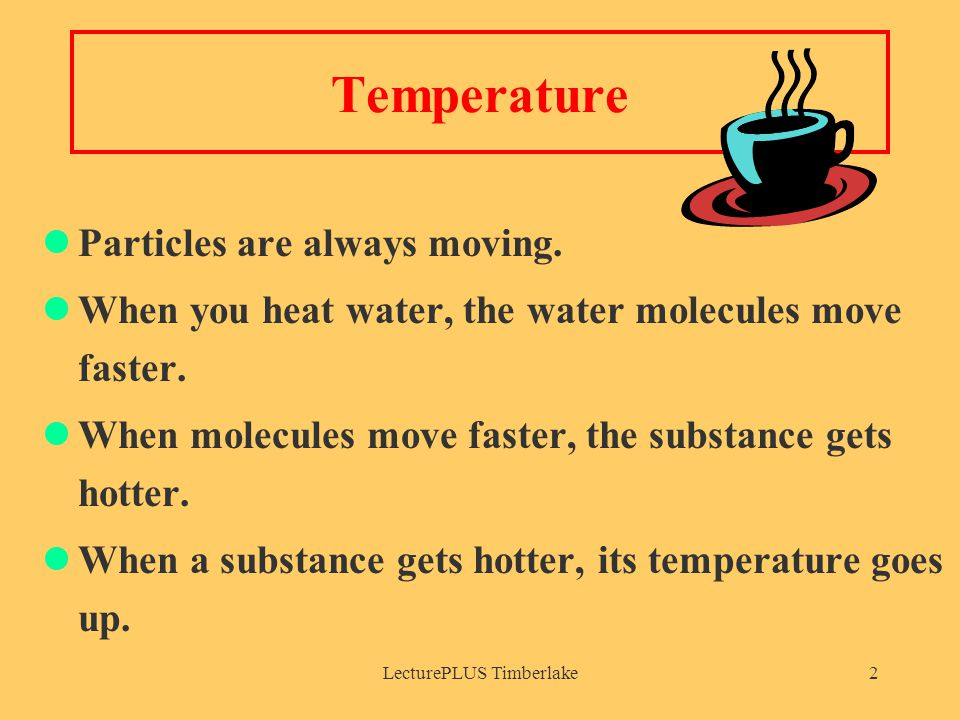 LecturePLUS Timberlake2 Temperature Particles are always moving. When you heat water, the water molecules move faster. When molecules move faster, the
