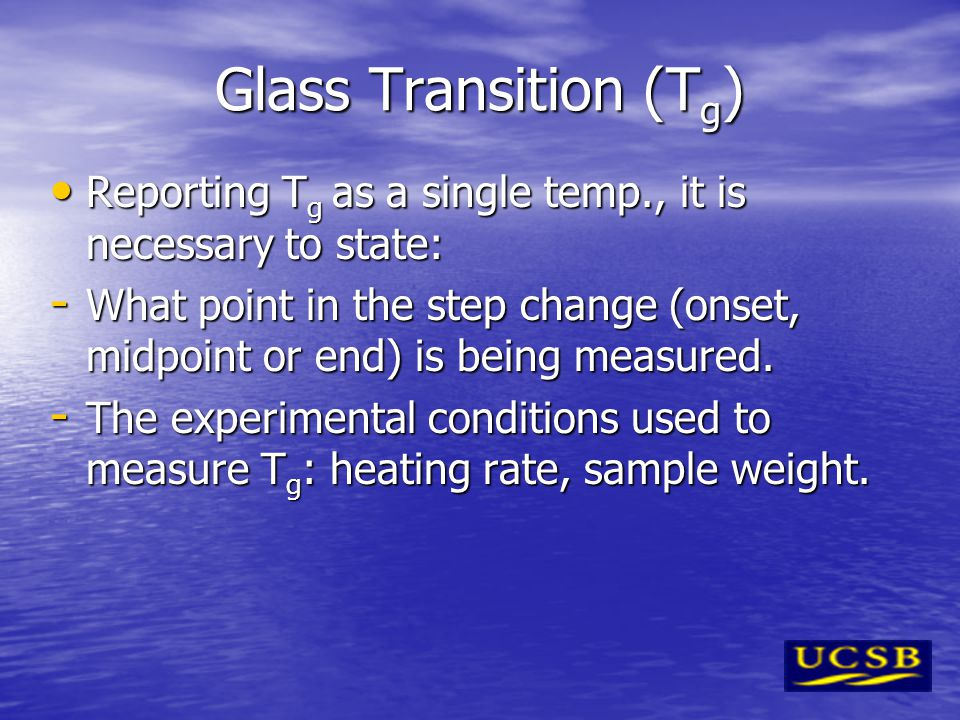 Glass Transition (T g ) Reporting T g as a single temp., it is necessary to state: Reporting T g as a single temp., it is necessary to state: - What p