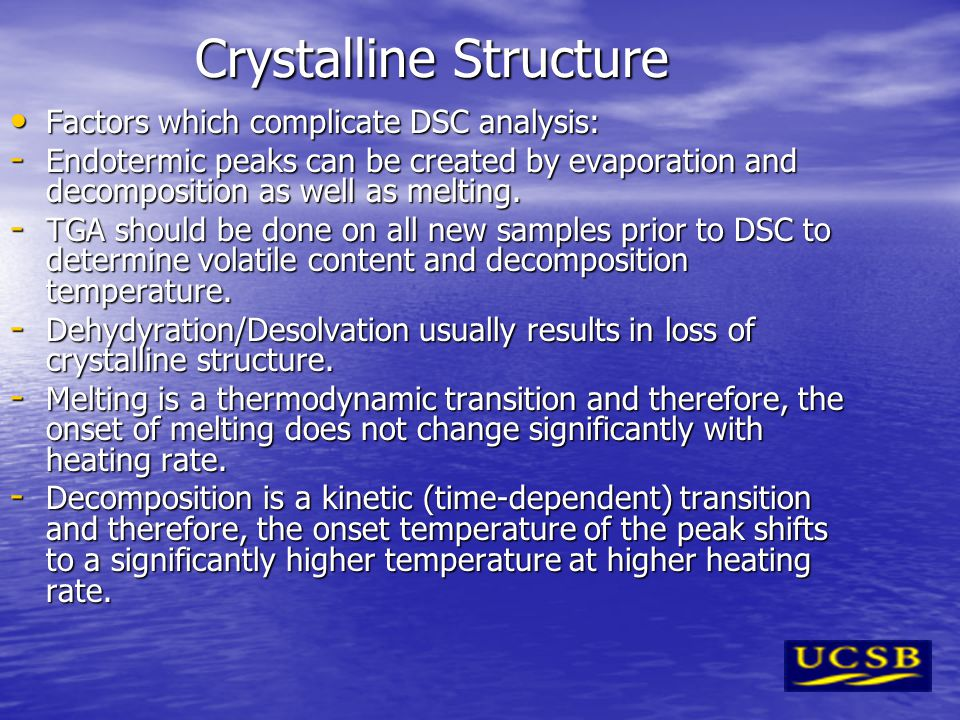 Crystalline Structure Factors which complicate DSC analysis: Factors which complicate DSC analysis: - Endotermic peaks can be created by evaporation and decomposition as well as melting.