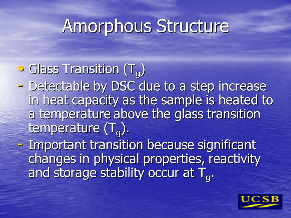 Amorphous Structure Glass Transition (T g ) Glass Transition (T g ) - Detectable by DSC due to a step increase in heat capacity as the sample is heate