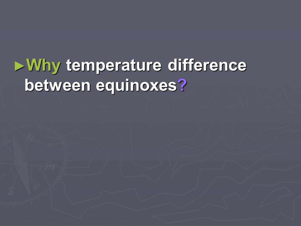 ► Why temperature difference between equinoxes