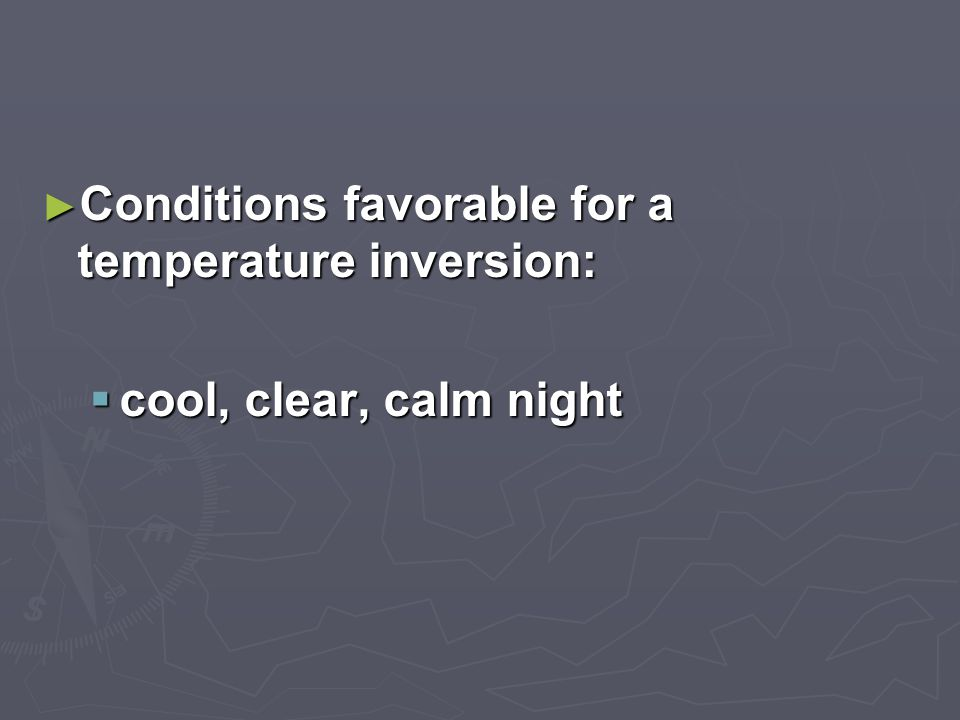 ► Conditions favorable for a temperature inversion:  cool, clear, calm night