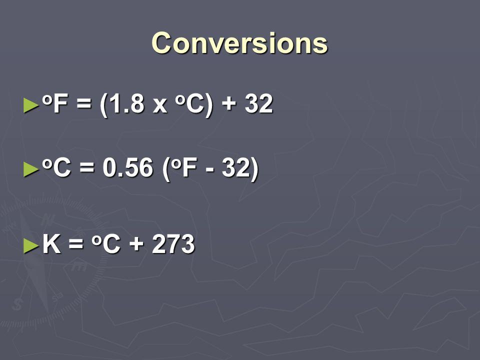 Conversions ► o F = (1.8 x o C) + 32 ► o C = 0.56 ( o F - 32) ► K = o C + 273
