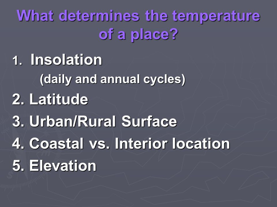 What determines the temperature of a place. 1. Insolation (daily and annual cycles) 2.