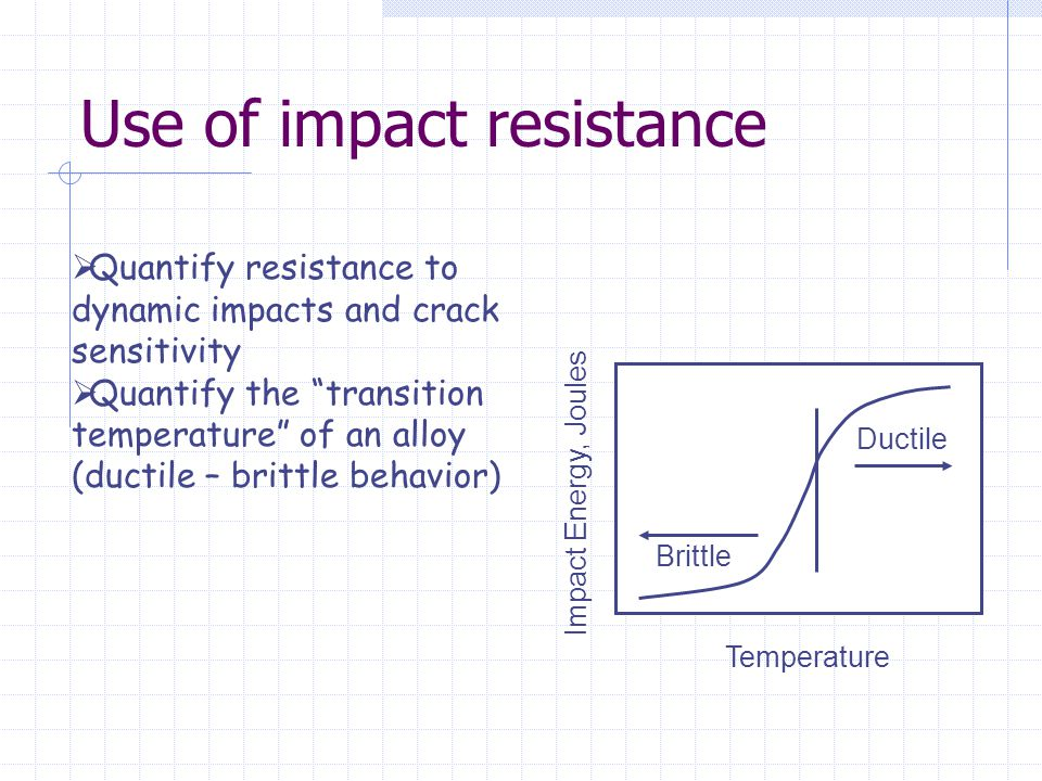 """Use of impact resistance  Quantify resistance to dynamic impacts and crack sensitivity  Quantify the """"transition temperature"""" of an alloy (ductile –"""