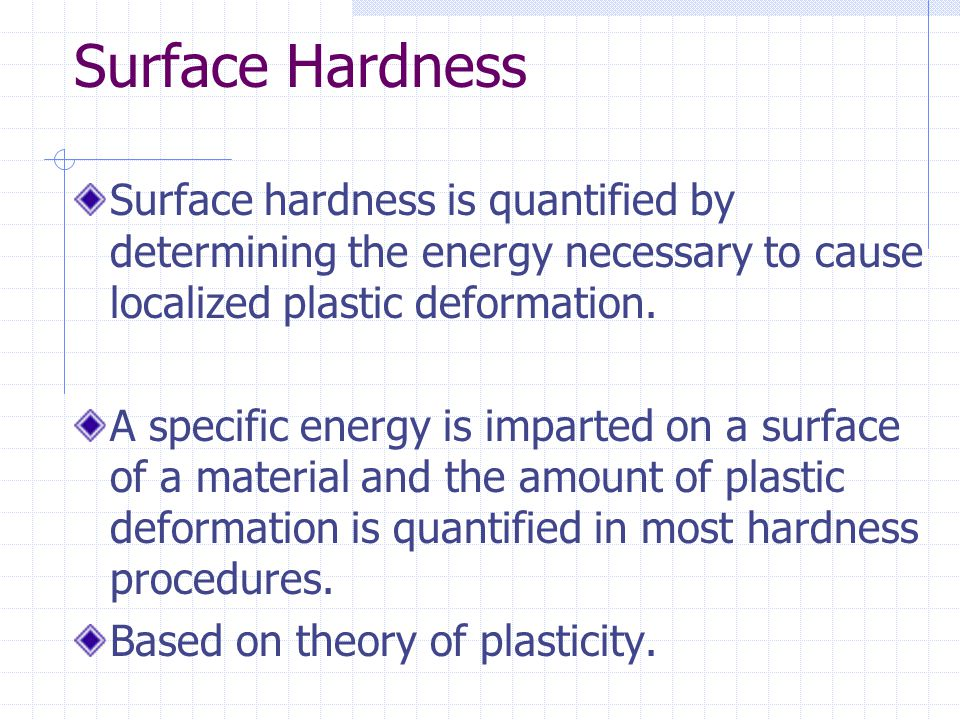 Surface Hardness Surface hardness is quantified by determining the energy necessary to cause localized plastic deformation. A specific energy is impar