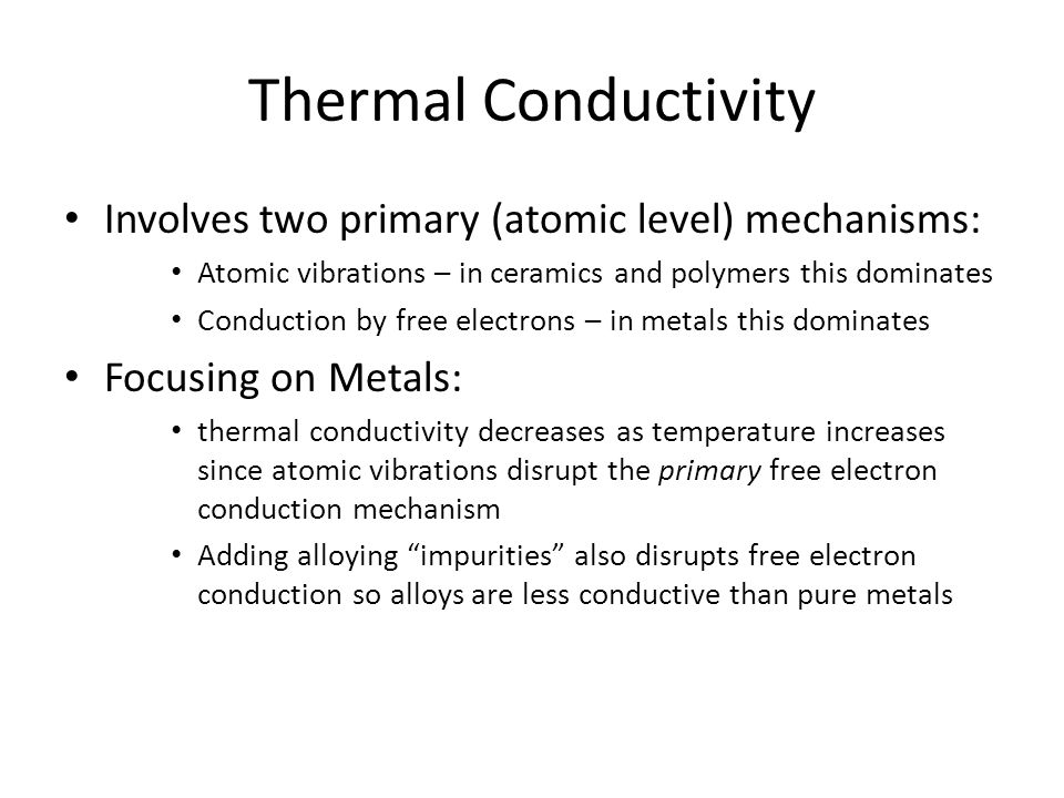 Thermal Conductivity Focusing on Ceramics and Polymers: Atomic/lattice vibrations are wave-like in nature and impeded by structural disorder Thermal conductivity will, thus, drop with increasing temperature In some ceramics, which are transparent to IR radiation, TC will eventually rise at elevated temperatures since radiant heat transfer will begin to dominate mechanical conduction Porosity level has a dramatic effect on TC (pores are filled with low TC gases which limits overall TC for a structure (think fiberglass insulation and 'strya-foam' cups)