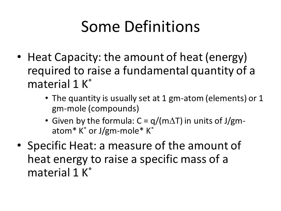 Heat Capacity Heat capacity is reported in 1 of two ways: C v – the heat capacity when a constant volume of material is considered C p – the heat capacity when a constant pressure is maintained while higher than C v these values are nearly equal for most materials C p is most common in engineering applications (heat stored or needed at 1 atm of pressure) At temperature above the Debye Temperature C v  3R  C p