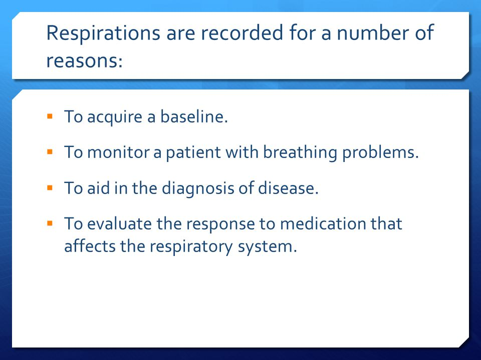 Respirations are recorded for a number of reasons:  To acquire a baseline.  To monitor a patient with breathing problems.  To aid in the diagnosis