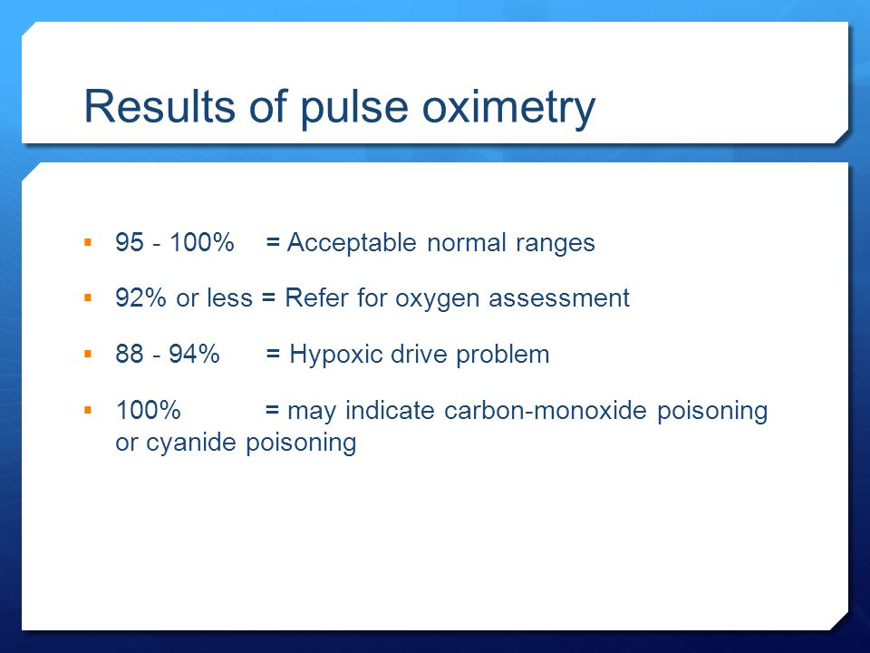 Results of pulse oximetry  95 - 100% = Acceptable normal ranges  92% or less = Refer for oxygen assessment  88 - 94% = Hypoxic drive problem  100%