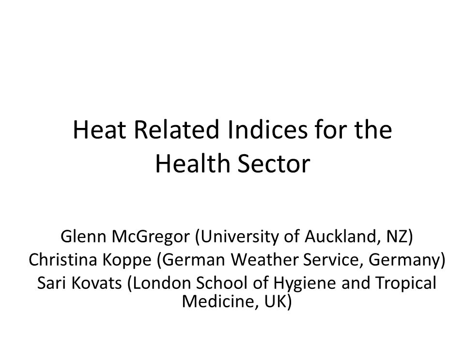 Heat Related Indices for the Health Sector Glenn McGregor (University of Auckland, NZ) Christina Koppe (German Weather Service, Germany) Sari Kovats (London School of Hygiene and Tropical Medicine, UK)