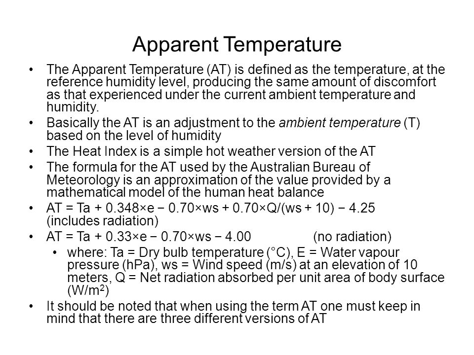 Apparent Temperature The Apparent Temperature (AT) is defined as the temperature, at the reference humidity level, producing the same amount of discomfort as that experienced under the current ambient temperature and humidity.
