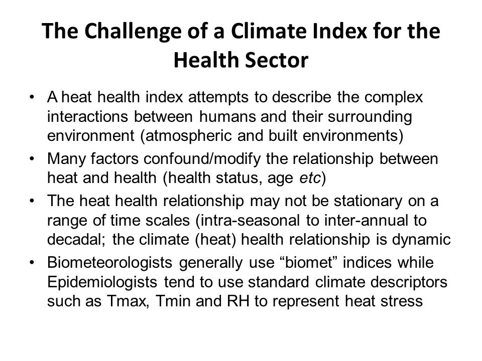 The Challenge of a Climate Index for the Health Sector A heat health index attempts to describe the complex interactions between humans and their surrounding environment (atmospheric and built environments) Many factors confound/modify the relationship between heat and health (health status, age etc) The heat health relationship may not be stationary on a range of time scales (intra-seasonal to inter-annual to decadal; the climate (heat) health relationship is dynamic Biometeorologists generally use biomet indices while Epidemiologists tend to use standard climate descriptors such as Tmax, Tmin and RH to represent heat stress