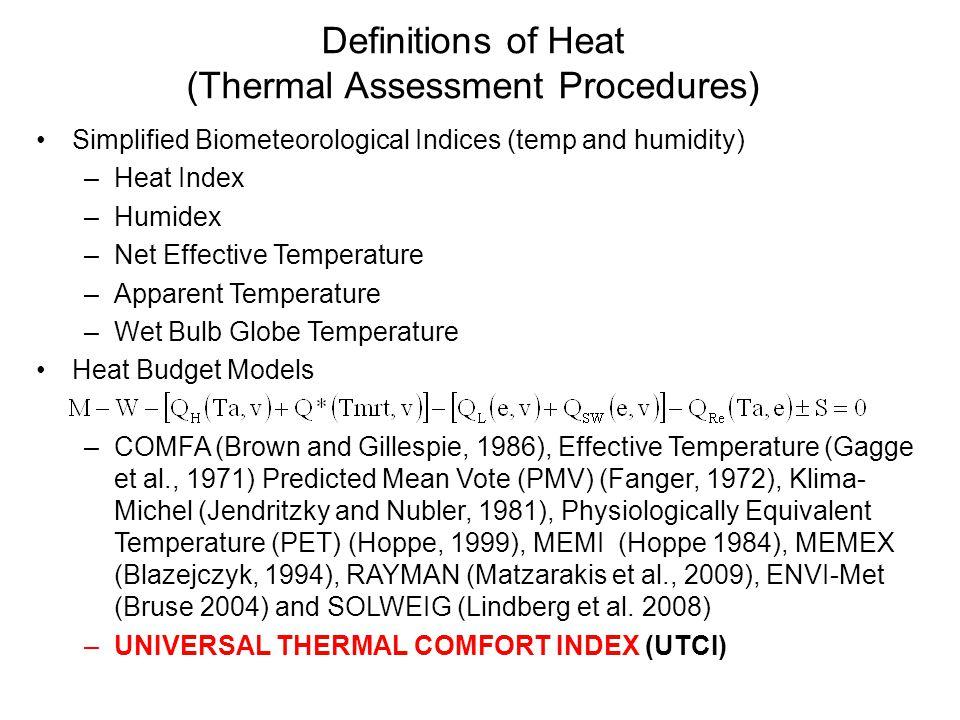 Definitions of Heat (Thermal Assessment Procedures) Simplified Biometeorological Indices (temp and humidity) –Heat Index –Humidex –Net Effective Temperature –Apparent Temperature –Wet Bulb Globe Temperature Heat Budget Models –COMFA (Brown and Gillespie, 1986), Effective Temperature (Gagge et al., 1971) Predicted Mean Vote (PMV) (Fanger, 1972), Klima- Michel (Jendritzky and Nubler, 1981), Physiologically Equivalent Temperature (PET) (Hoppe, 1999), MEMI (Hoppe 1984), MEMEX (Blazejczyk, 1994), RAYMAN (Matzarakis et al., 2009), ENVI-Met (Bruse 2004) and SOLWEIG (Lindberg et al.