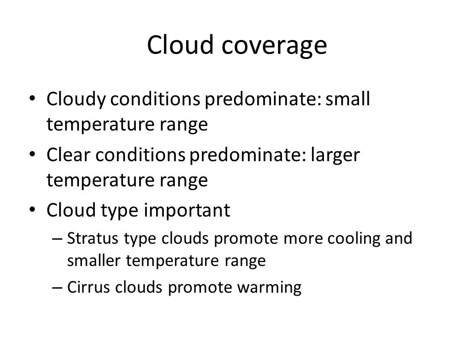 Cloud coverage Cloudy conditions predominate: small temperature range Clear conditions predominate: larger temperature range Cloud type important – St