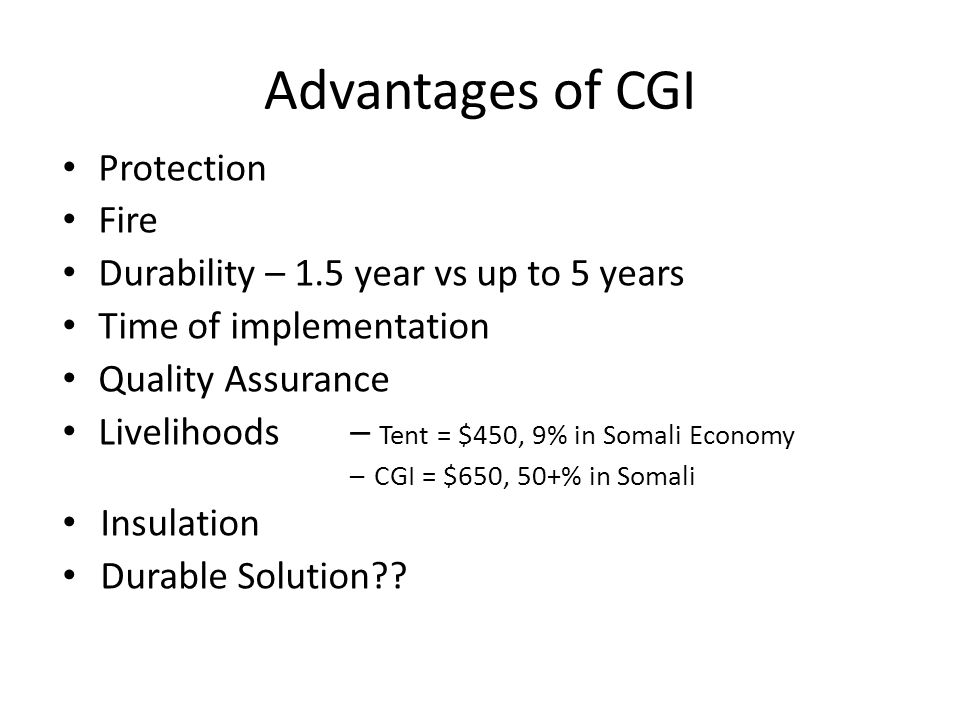 Advantages of CGI Protection Fire Durability – 1.5 year vs up to 5 years Time of implementation Quality Assurance Livelihoods – Tent = $450, 9% in Somali Economy – CGI = $650, 50+% in Somali Insulation Durable Solution