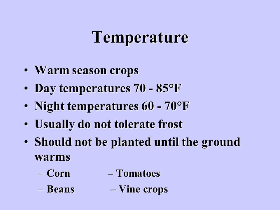 Temperature Warm season cropsWarm season crops Day temperatures 70 - 85°FDay temperatures 70 - 85°F Night temperatures 60 - 70°FNight temperatures 60