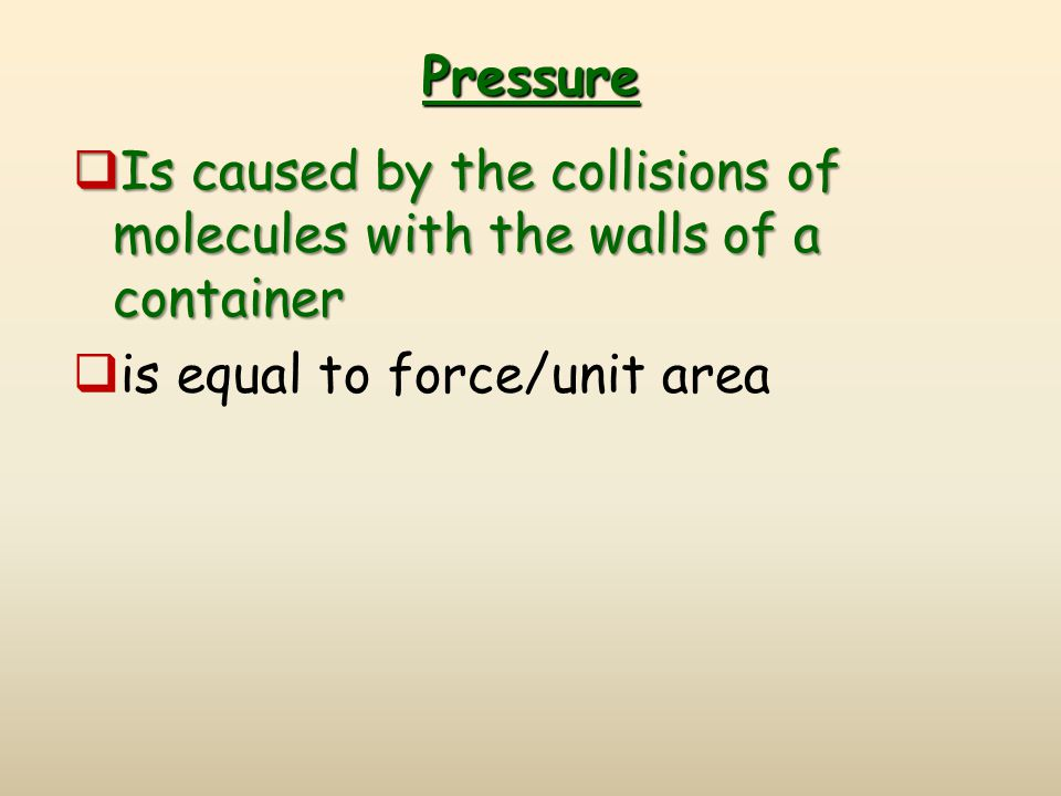 Pressure  Is caused by the collisions of molecules with the walls of a container  is equal to force/unit area
