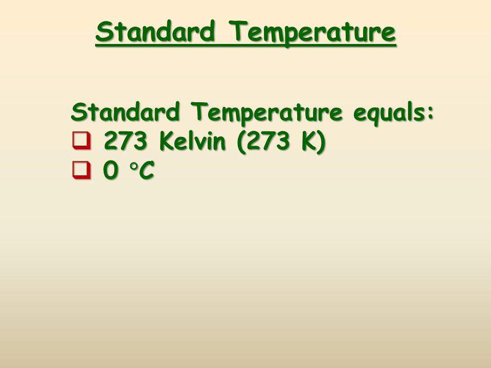 Standard Temperature Standard Temperature equals:  273 Kelvin (273 K)  0  C