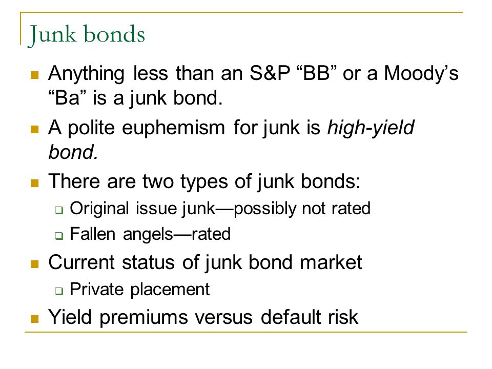 Junk bonds Anything less than an S&P BB or a Moody's Ba is a junk bond.