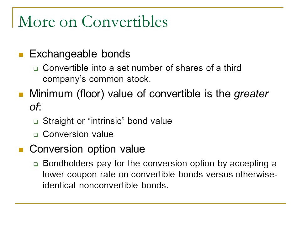 More on Convertibles Exchangeable bonds  Convertible into a set number of shares of a third company's common stock.