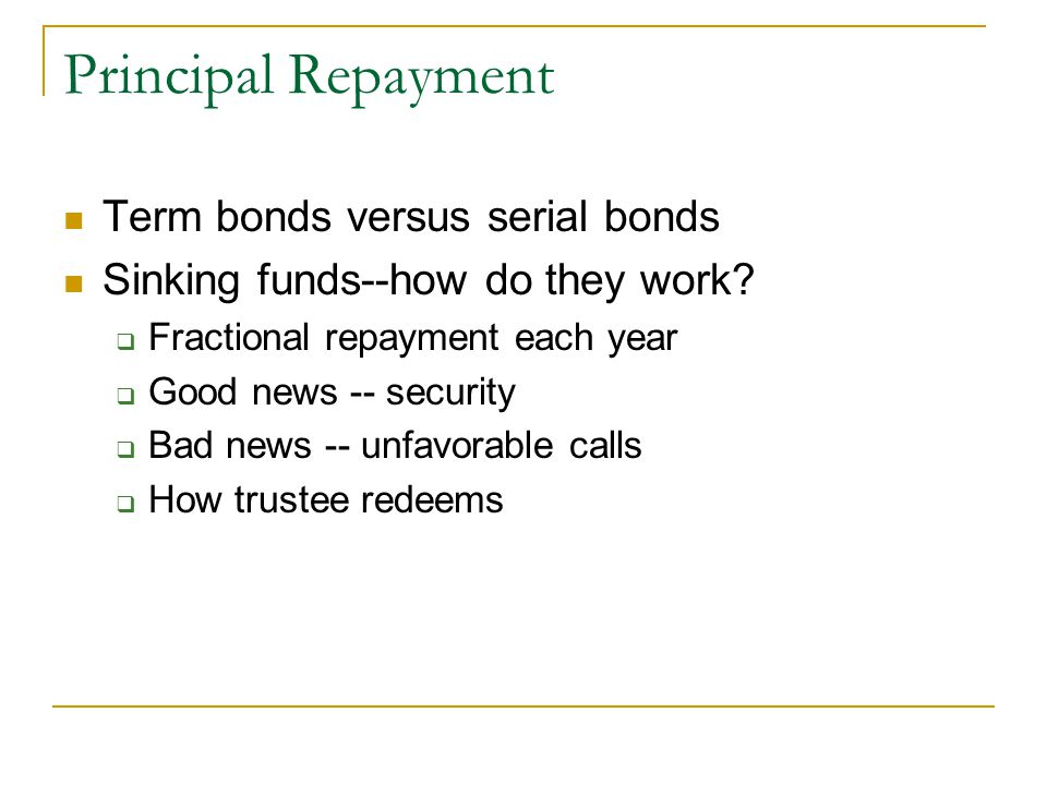 Principal Repayment Term bonds versus serial bonds Sinking funds--how do they work.