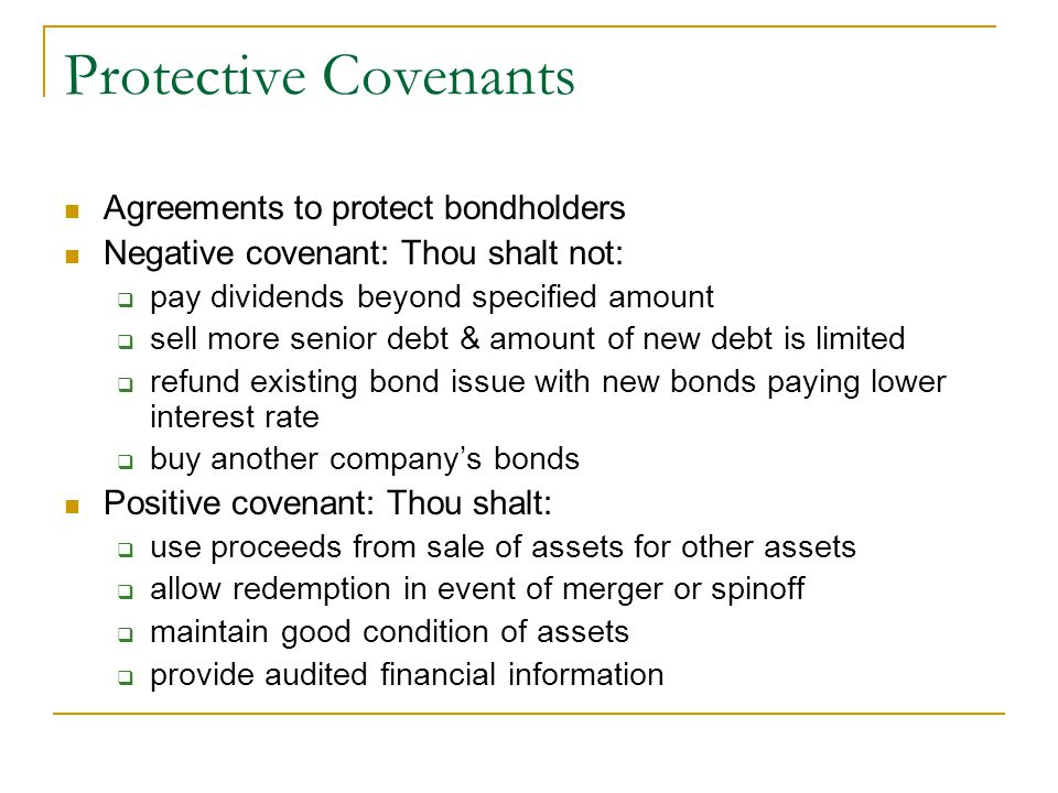 Protective Covenants Agreements to protect bondholders Negative covenant: Thou shalt not:  pay dividends beyond specified amount  sell more senior debt & amount of new debt is limited  refund existing bond issue with new bonds paying lower interest rate  buy another company's bonds Positive covenant: Thou shalt:  use proceeds from sale of assets for other assets  allow redemption in event of merger or spinoff  maintain good condition of assets  provide audited financial information