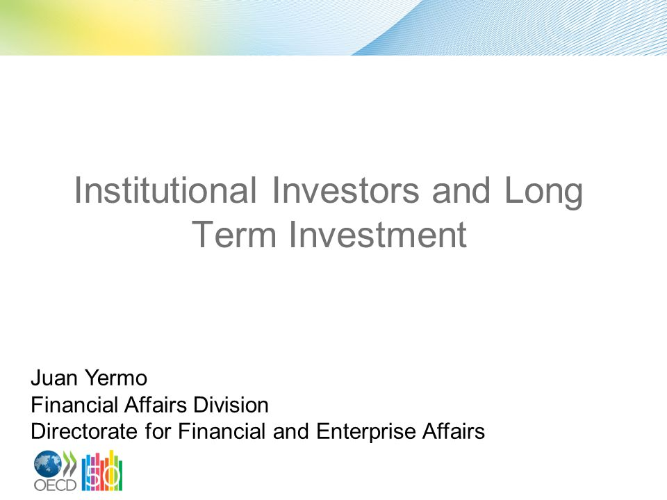 Institutional Investors and Long Term Investment Juan Yermo Financial Affairs Division Directorate for Financial and Enterprise Affairs