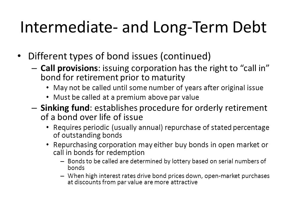 """Intermediate- and Long-Term Debt Different types of bond issues (continued) – Call provisions: issuing corporation has the right to """"call in"""" bond for"""