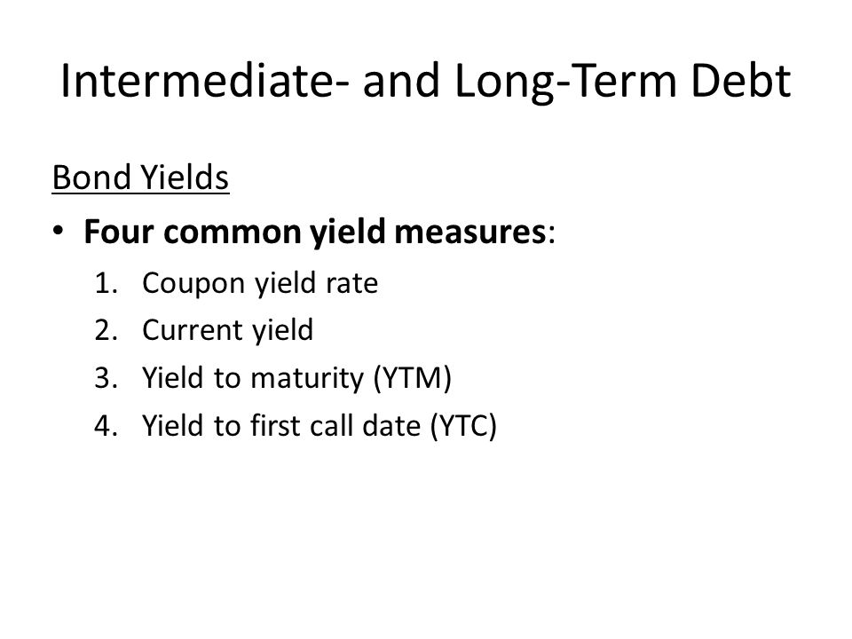 Intermediate- and Long-Term Debt Bond Yields Four common yield measures: 1.Coupon yield rate 2.Current yield 3.Yield to maturity (YTM) 4.Yield to firs