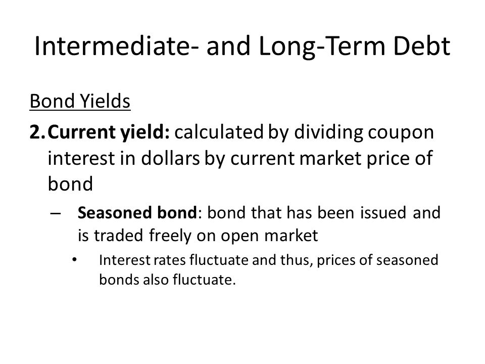 Intermediate- and Long-Term Debt Bond Yields 2.Current yield: calculated by dividing coupon interest in dollars by current market price of bond – Seas
