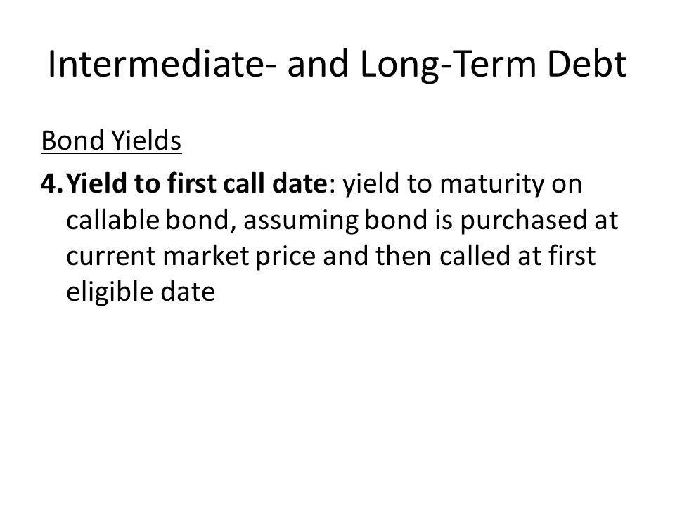 Intermediate- and Long-Term Debt Bond Yields 4.Yield to first call date: yield to maturity on callable bond, assuming bond is purchased at current mar