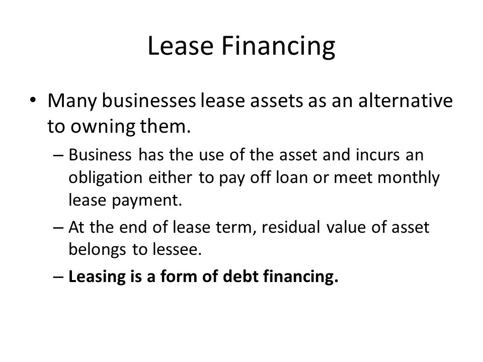 Lease Financing Many businesses lease assets as an alternative to owning them. – Business has the use of the asset and incurs an obligation either to
