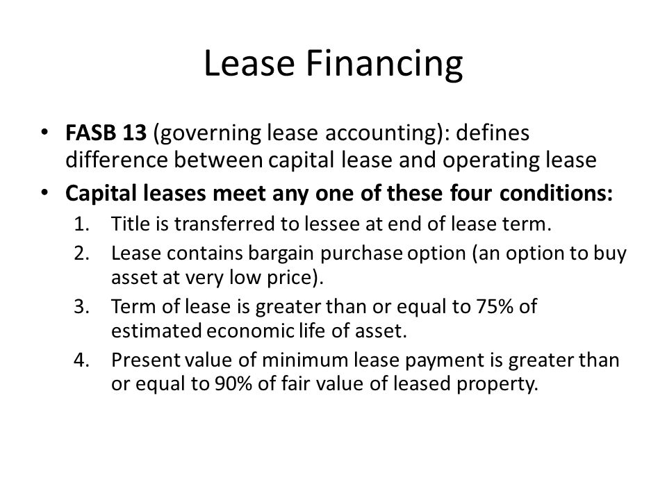 Lease Financing FASB 13 (governing lease accounting): defines difference between capital lease and operating lease Capital leases meet any one of thes
