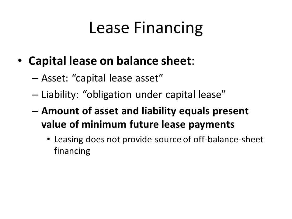"Lease Financing Capital lease on balance sheet: – Asset: ""capital lease asset"" – Liability: ""obligation under capital lease"" – Amount of asset and lia"