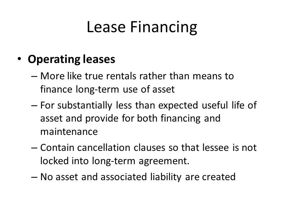 Lease Financing Operating leases – More like true rentals rather than means to finance long-term use of asset – For substantially less than expected u