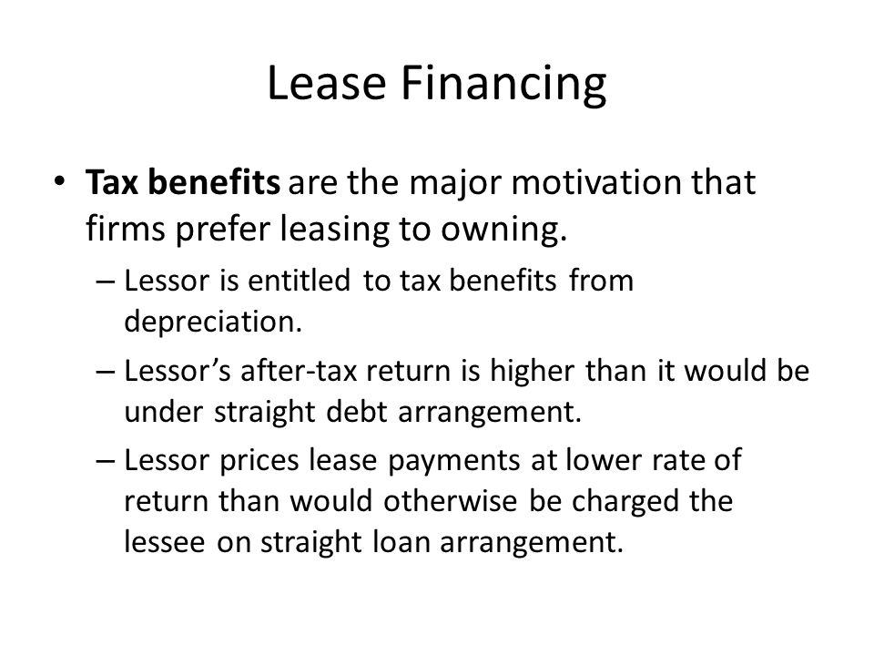 Lease Financing Tax benefits are the major motivation that firms prefer leasing to owning. – Lessor is entitled to tax benefits from depreciation. – L