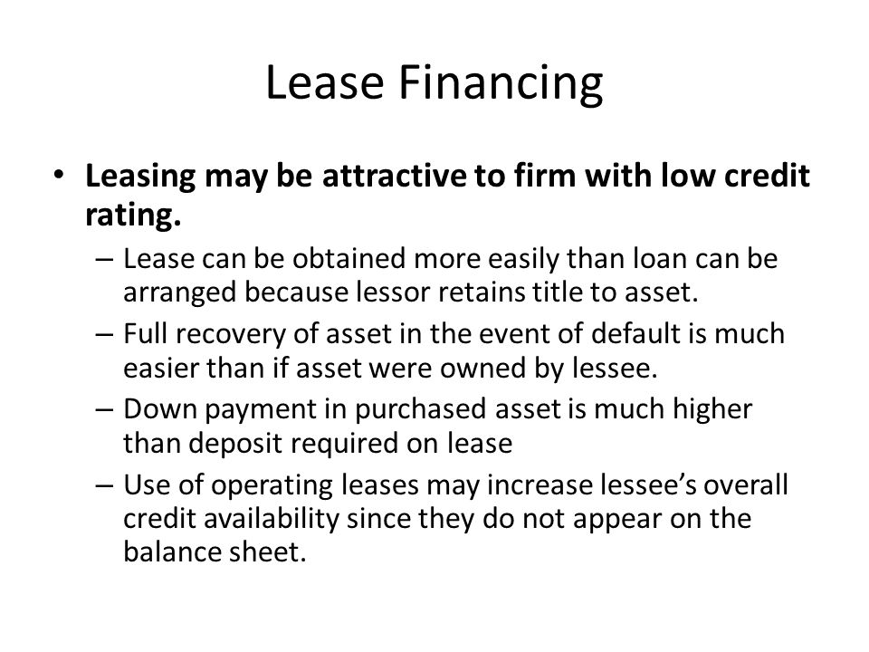 Lease Financing Leasing may be attractive to firm with low credit rating. – Lease can be obtained more easily than loan can be arranged because lessor