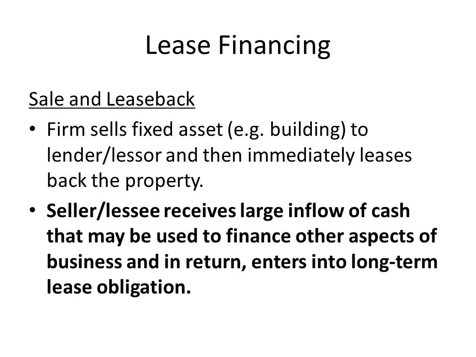 Lease Financing Sale and Leaseback Firm sells fixed asset (e.g. building) to lender/lessor and then immediately leases back the property. Seller/lesse