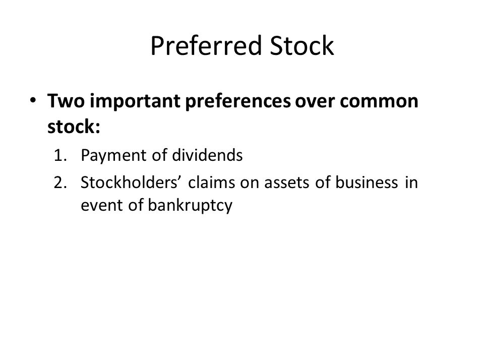 Preferred Stock Two important preferences over common stock: 1.Payment of dividends 2.Stockholders' claims on assets of business in event of bankruptc