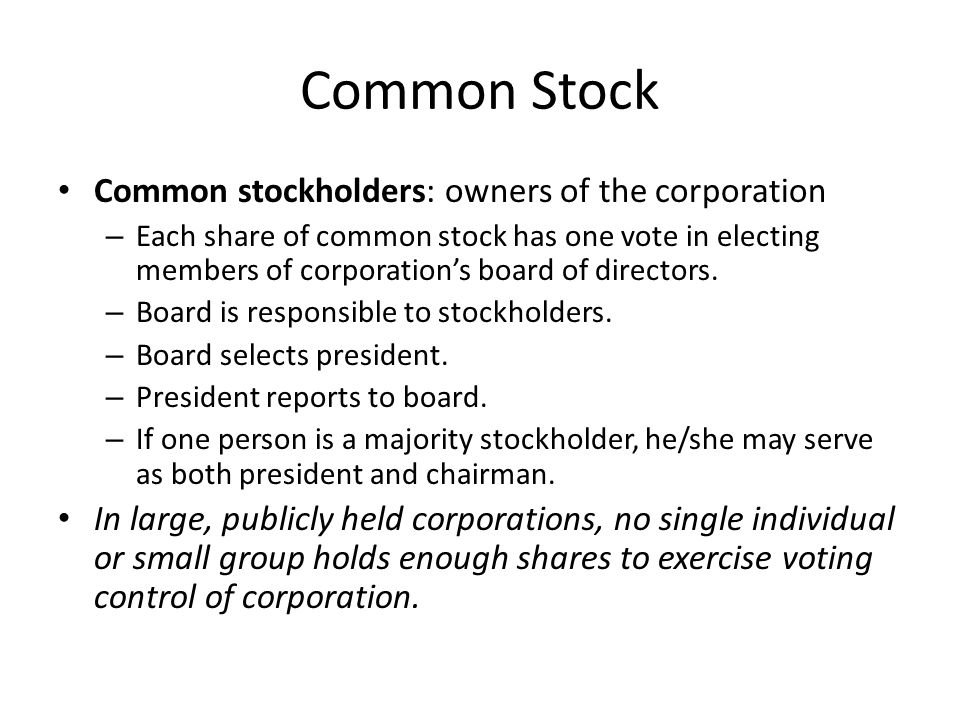 Common Stock Common stockholders: owners of the corporation – Each share of common stock has one vote in electing members of corporation's board of di