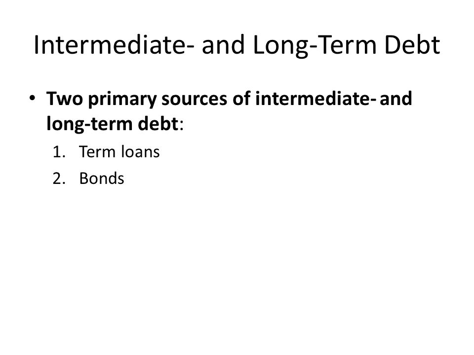Intermediate- and Long-Term Debt 1.Term loans – Paid off over some number of years – Usually negotiated with commercial bank, insurance company, or some other financial institution – Fully amortized (principal and interest are paid off in installments over life of loan)