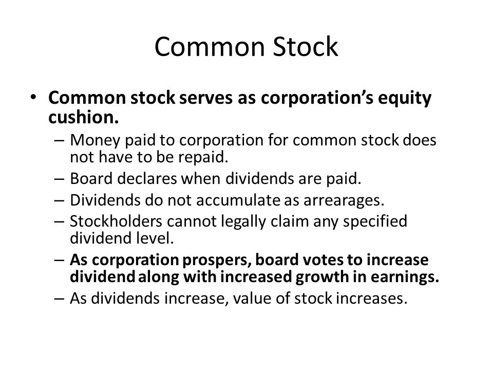 Common Stock Common stock serves as corporation's equity cushion. – Money paid to corporation for common stock does not have to be repaid. – Board dec
