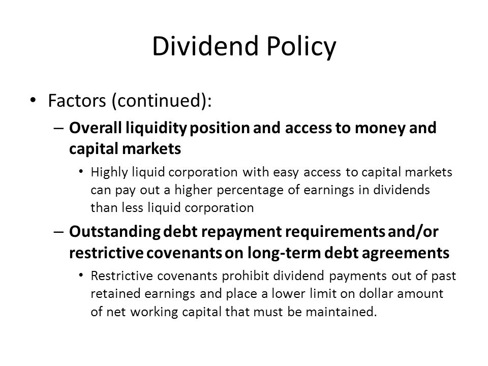 Dividend Policy Factors (continued): – Overall liquidity position and access to money and capital markets Highly liquid corporation with easy access t