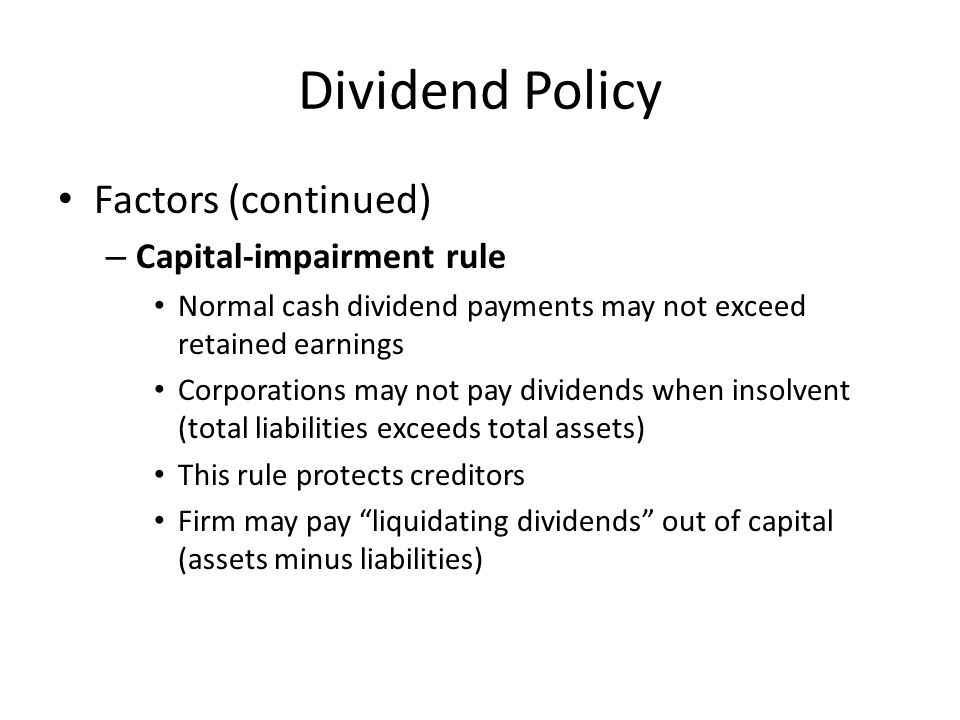 Dividend Policy Factors (continued) – Capital-impairment rule Normal cash dividend payments may not exceed retained earnings Corporations may not pay