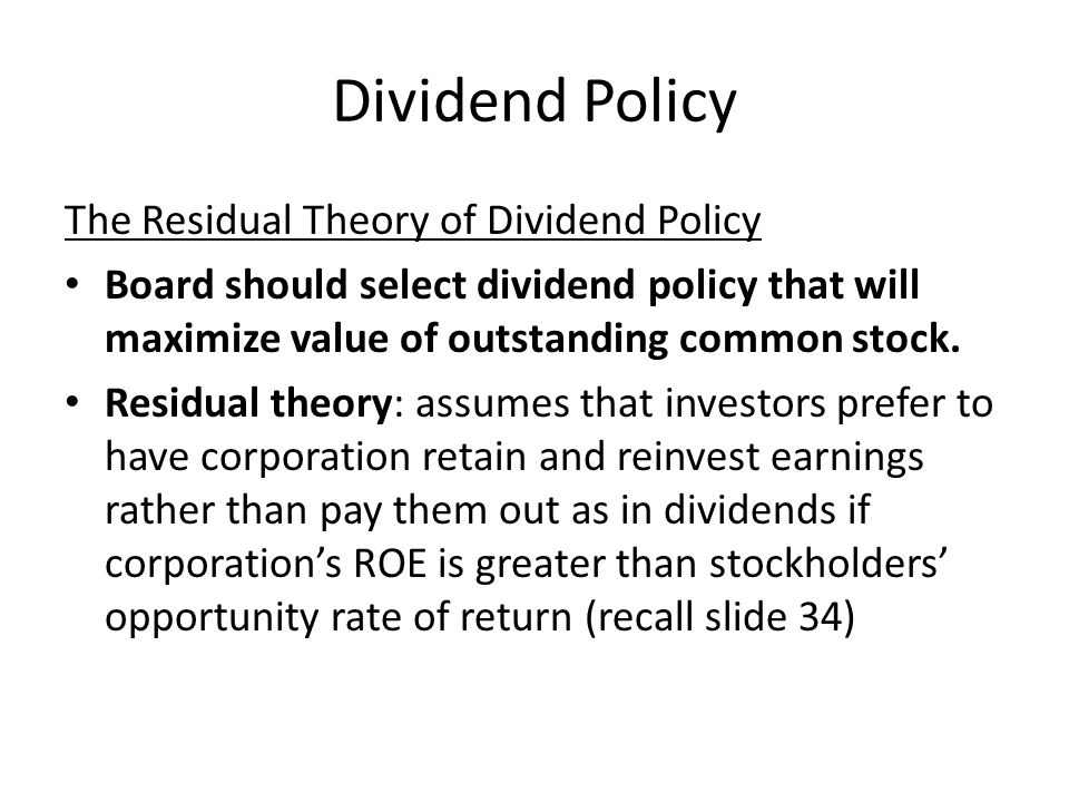 Dividend Policy The Residual Theory of Dividend Policy Board should select dividend policy that will maximize value of outstanding common stock. Resid