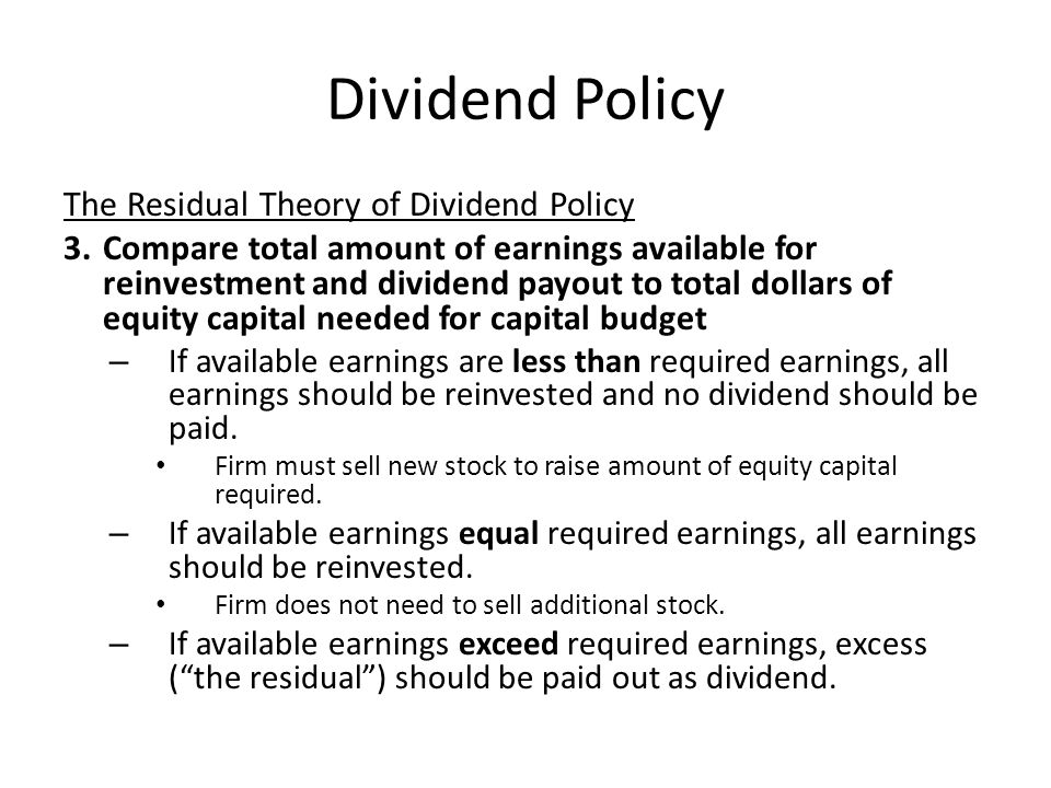 Dividend Policy The Residual Theory of Dividend Policy 3.Compare total amount of earnings available for reinvestment and dividend payout to total doll